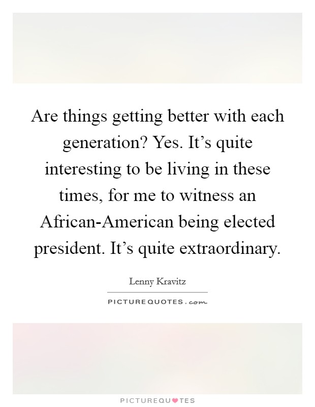 Are things getting better with each generation? Yes. It's quite interesting to be living in these times, for me to witness an African-American being elected president. It's quite extraordinary Picture Quote #1