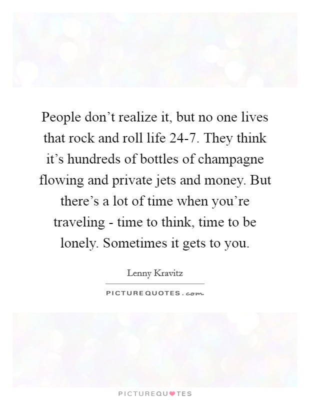 People don't realize it, but no one lives that rock and roll life 24-7. They think it's hundreds of bottles of champagne flowing and private jets and money. But there's a lot of time when you're traveling - time to think, time to be lonely. Sometimes it gets to you Picture Quote #1