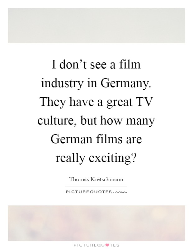 I don't see a film industry in Germany. They have a great TV culture, but how many German films are really exciting? Picture Quote #1