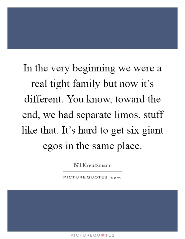 In the very beginning we were a real tight family but now it's different. You know, toward the end, we had separate limos, stuff like that. It's hard to get six giant egos in the same place Picture Quote #1