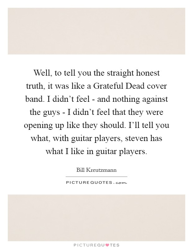 Well, to tell you the straight honest truth, it was like a Grateful Dead cover band. I didn't feel - and nothing against the guys - I didn't feel that they were opening up like they should. I'll tell you what, with guitar players, steven has what I like in guitar players Picture Quote #1