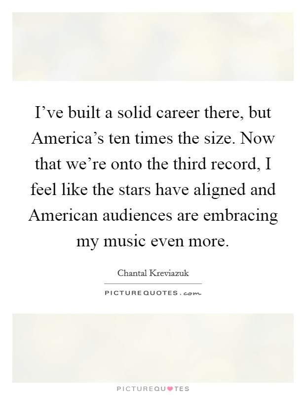 I've built a solid career there, but America's ten times the size. Now that we're onto the third record, I feel like the stars have aligned and American audiences are embracing my music even more Picture Quote #1