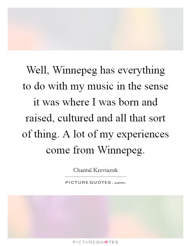 Well, Winnepeg has everything to do with my music in the sense it was where I was born and raised, cultured and all that sort of thing. A lot of my experiences come from Winnepeg Picture Quote #1