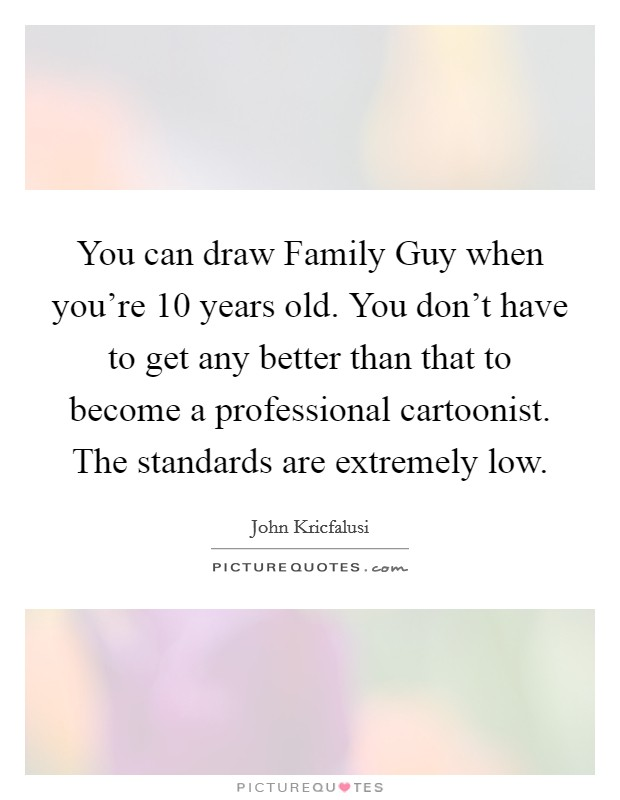 You can draw Family Guy when you're 10 years old. You don't have to get any better than that to become a professional cartoonist. The standards are extremely low Picture Quote #1