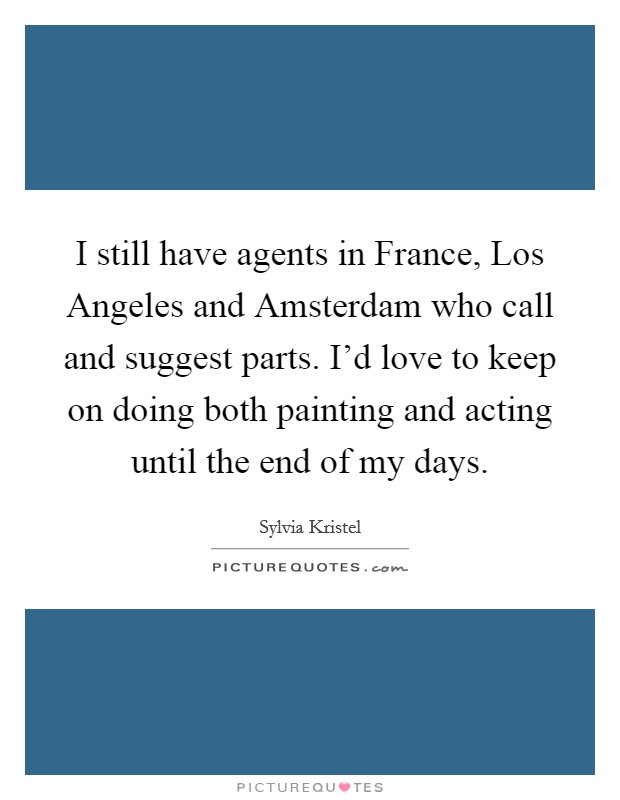 I still have agents in France, Los Angeles and Amsterdam who call and suggest parts. I'd love to keep on doing both painting and acting until the end of my days Picture Quote #1