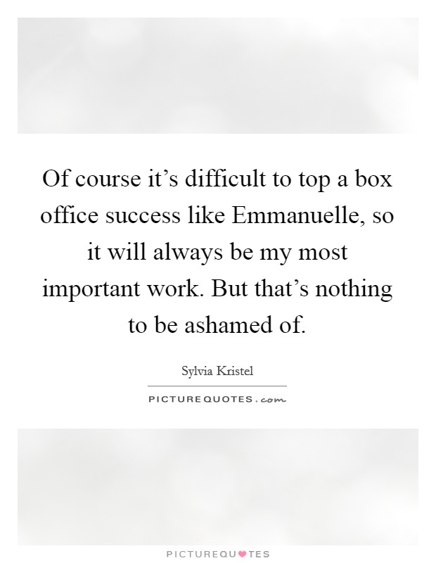 Of course it's difficult to top a box office success like Emmanuelle, so it will always be my most important work. But that's nothing to be ashamed of Picture Quote #1