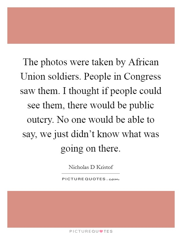 The photos were taken by African Union soldiers. People in Congress saw them. I thought if people could see them, there would be public outcry. No one would be able to say, we just didn't know what was going on there Picture Quote #1