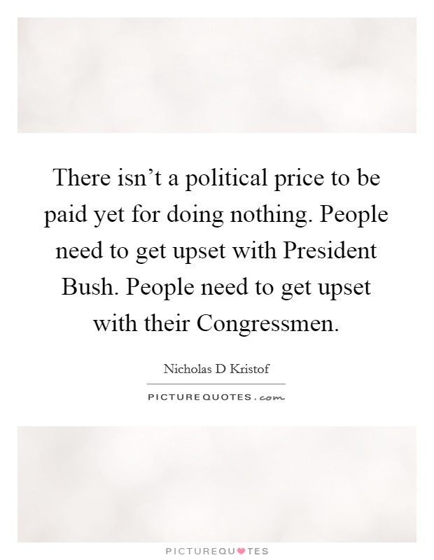 There isn't a political price to be paid yet for doing nothing. People need to get upset with President Bush. People need to get upset with their Congressmen Picture Quote #1