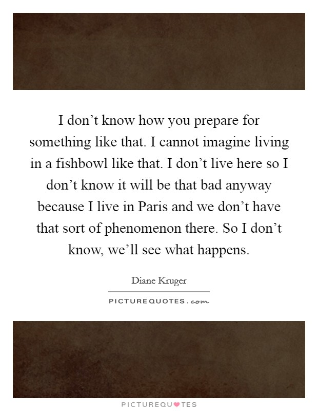 I don't know how you prepare for something like that. I cannot imagine living in a fishbowl like that. I don't live here so I don't know it will be that bad anyway because I live in Paris and we don't have that sort of phenomenon there. So I don't know, we'll see what happens Picture Quote #1