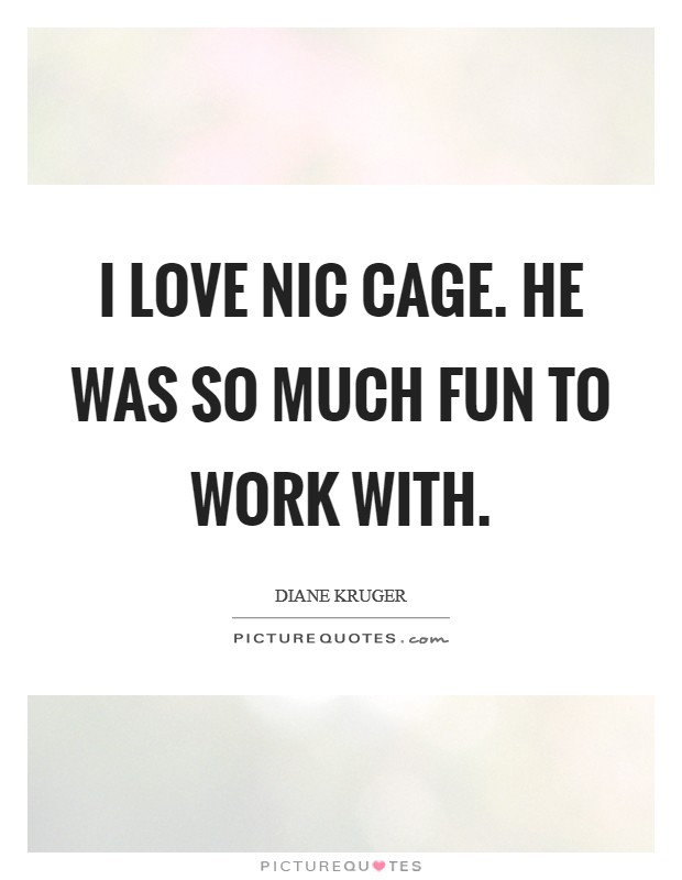 I love Nic Cage. He was so much fun to work with Picture Quote #1