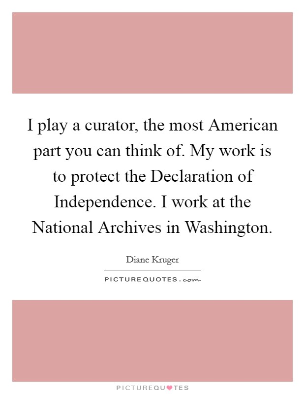 I play a curator, the most American part you can think of. My work is to protect the Declaration of Independence. I work at the National Archives in Washington Picture Quote #1