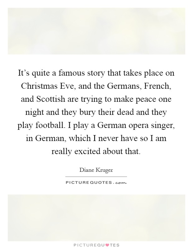 It's quite a famous story that takes place on Christmas Eve, and the Germans, French, and Scottish are trying to make peace one night and they bury their dead and they play football. I play a German opera singer, in German, which I never have so I am really excited about that Picture Quote #1