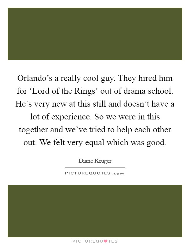 Orlando's a really cool guy. They hired him for 'Lord of the Rings' out of drama school. He's very new at this still and doesn't have a lot of experience. So we were in this together and we've tried to help each other out. We felt very equal which was good Picture Quote #1