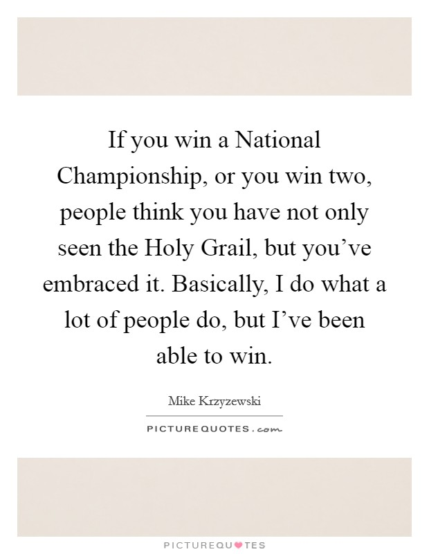 If you win a National Championship, or you win two, people think you have not only seen the Holy Grail, but you've embraced it. Basically, I do what a lot of people do, but I've been able to win Picture Quote #1