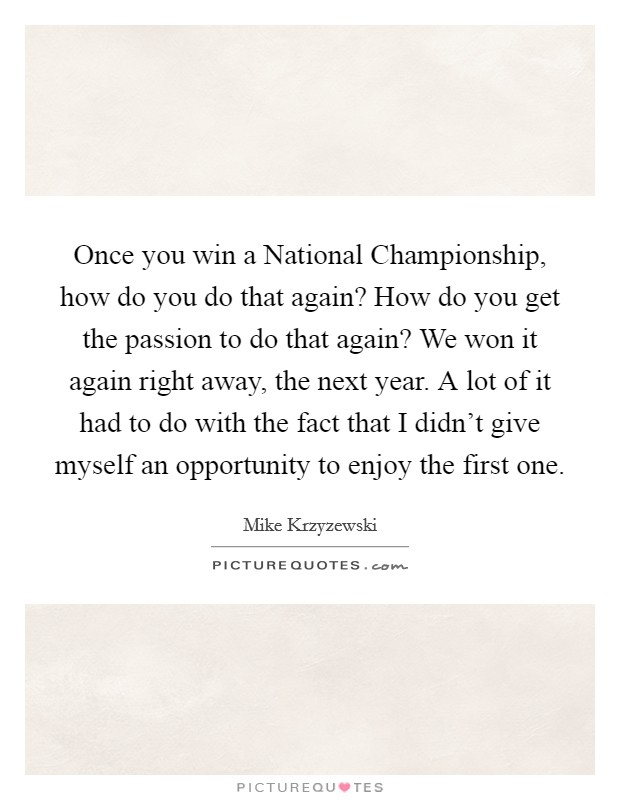 Once you win a National Championship, how do you do that again? How do you get the passion to do that again? We won it again right away, the next year. A lot of it had to do with the fact that I didn't give myself an opportunity to enjoy the first one Picture Quote #1