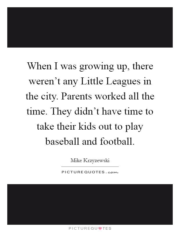 When I was growing up, there weren't any Little Leagues in the city. Parents worked all the time. They didn't have time to take their kids out to play baseball and football Picture Quote #1