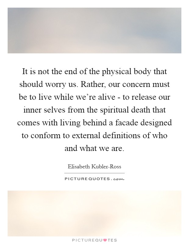 It is not the end of the physical body that should worry us. Rather, our concern must be to live while we're alive - to release our inner selves from the spiritual death that comes with living behind a facade designed to conform to external definitions of who and what we are Picture Quote #1