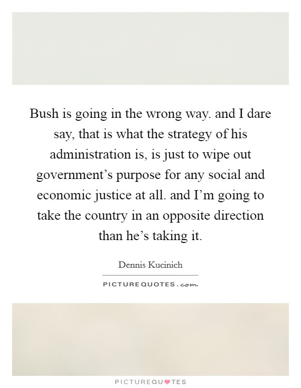 Bush is going in the wrong way. and I dare say, that is what the strategy of his administration is, is just to wipe out government's purpose for any social and economic justice at all. and I'm going to take the country in an opposite direction than he's taking it Picture Quote #1