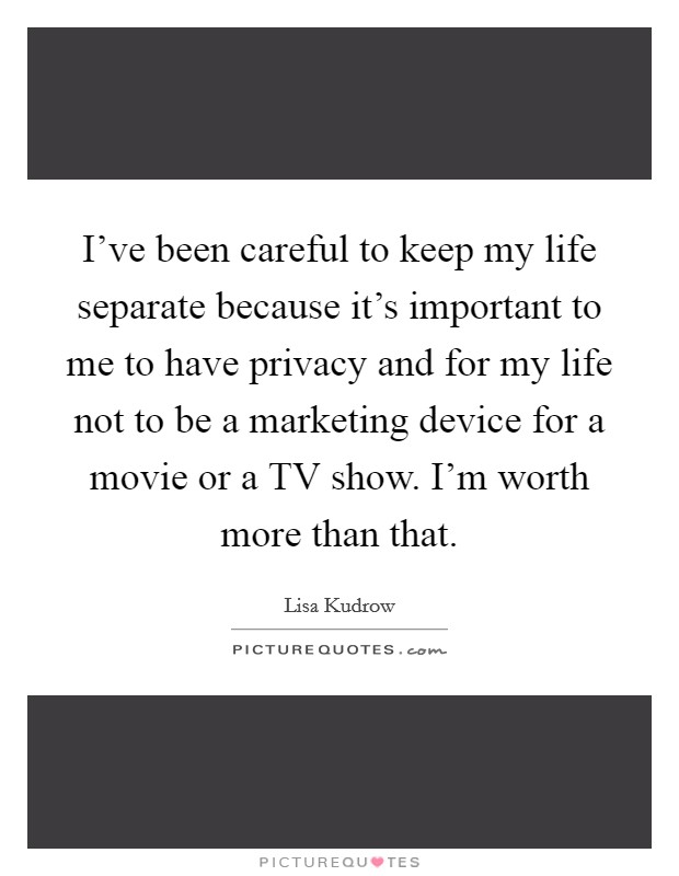 I've been careful to keep my life separate because it's important to me to have privacy and for my life not to be a marketing device for a movie or a TV show. I'm worth more than that Picture Quote #1