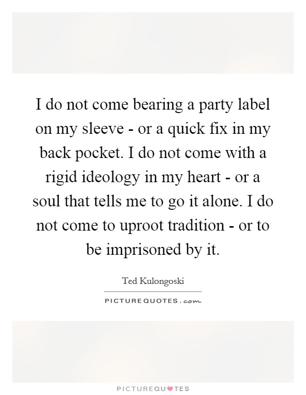 I do not come bearing a party label on my sleeve - or a quick fix in my back pocket. I do not come with a rigid ideology in my heart - or a soul that tells me to go it alone. I do not come to uproot tradition - or to be imprisoned by it Picture Quote #1