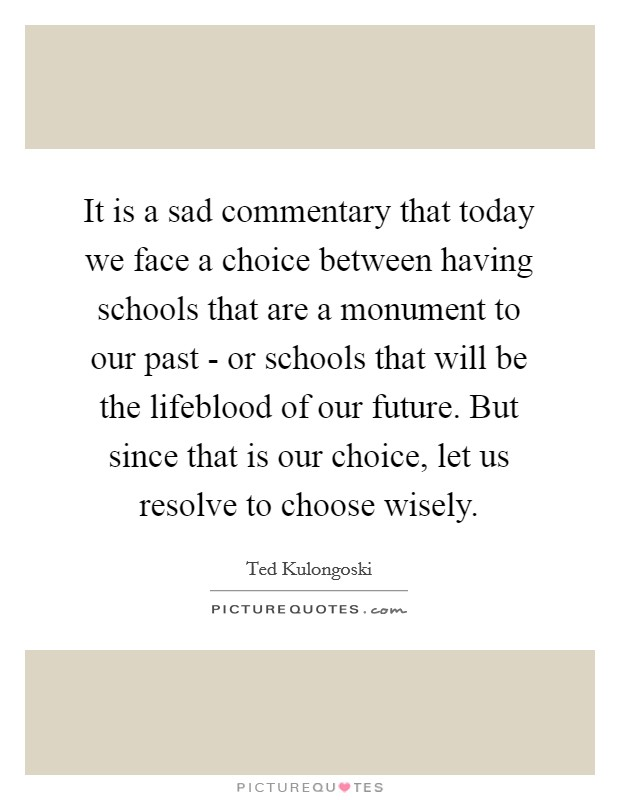 It is a sad commentary that today we face a choice between having schools that are a monument to our past - or schools that will be the lifeblood of our future. But since that is our choice, let us resolve to choose wisely Picture Quote #1