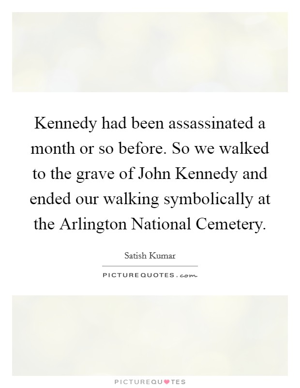 Kennedy had been assassinated a month or so before. So we walked to the grave of John Kennedy and ended our walking symbolically at the Arlington National Cemetery Picture Quote #1