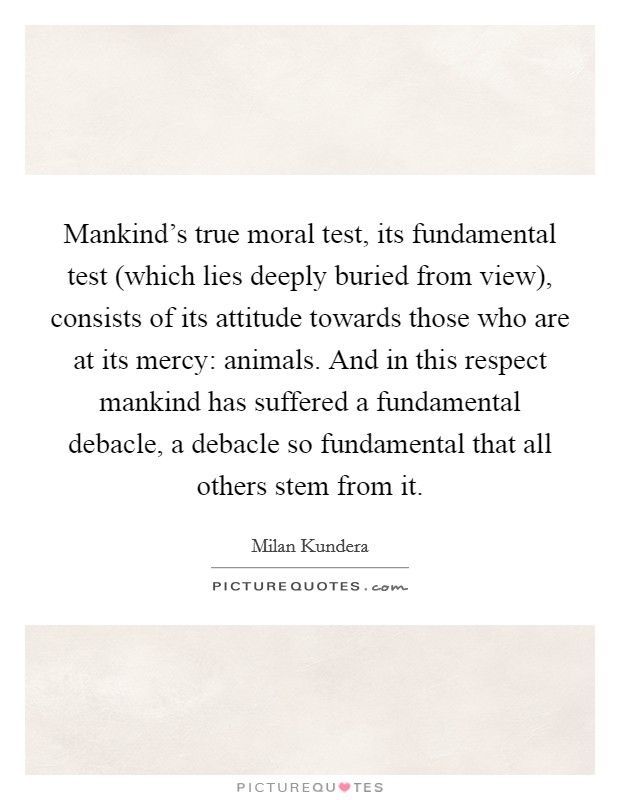 Mankind's true moral test, its fundamental test (which lies deeply buried from view), consists of its attitude towards those who are at its mercy: animals. And in this respect mankind has suffered a fundamental debacle, a debacle so fundamental that all others stem from it Picture Quote #1