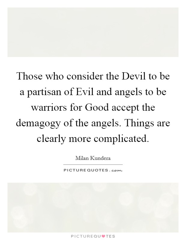 Those who consider the Devil to be a partisan of Evil and angels to be warriors for Good accept the demagogy of the angels. Things are clearly more complicated Picture Quote #1