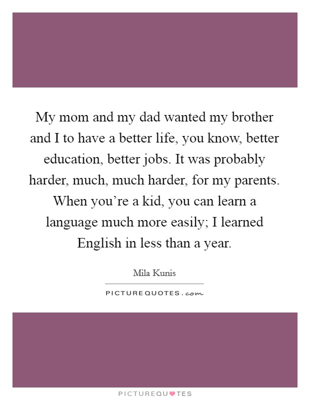 My mom and my dad wanted my brother and I to have a better life, you know, better education, better jobs. It was probably harder, much, much harder, for my parents. When you're a kid, you can learn a language much more easily; I learned English in less than a year Picture Quote #1