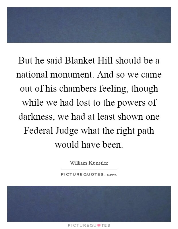 But he said Blanket Hill should be a national monument. And so we came out of his chambers feeling, though while we had lost to the powers of darkness, we had at least shown one Federal Judge what the right path would have been Picture Quote #1