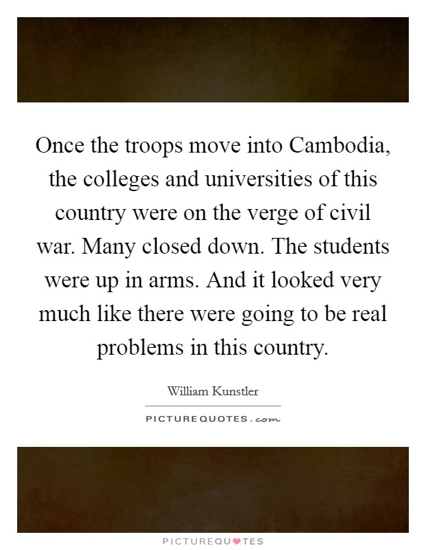 Once the troops move into Cambodia, the colleges and universities of this country were on the verge of civil war. Many closed down. The students were up in arms. And it looked very much like there were going to be real problems in this country Picture Quote #1
