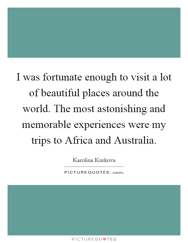 I was fortunate enough to visit a lot of beautiful places around the world. The most astonishing and memorable experiences were my trips to Africa and Australia Picture Quote #1