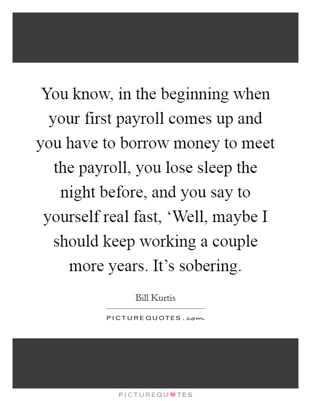 You know, in the beginning when your first payroll comes up and you have to borrow money to meet the payroll, you lose sleep the night before, and you say to yourself real fast, 'Well, maybe I should keep working a couple more years. It's sobering Picture Quote #1