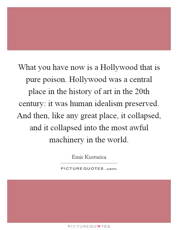 What you have now is a Hollywood that is pure poison. Hollywood was a central place in the history of art in the 20th century: it was human idealism preserved. And then, like any great place, it collapsed, and it collapsed into the most awful machinery in the world Picture Quote #1
