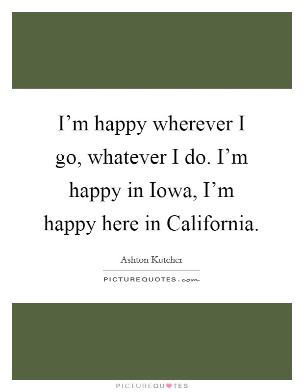 I'm happy wherever I go, whatever I do. I'm happy in Iowa, I'm happy here in California Picture Quote #1