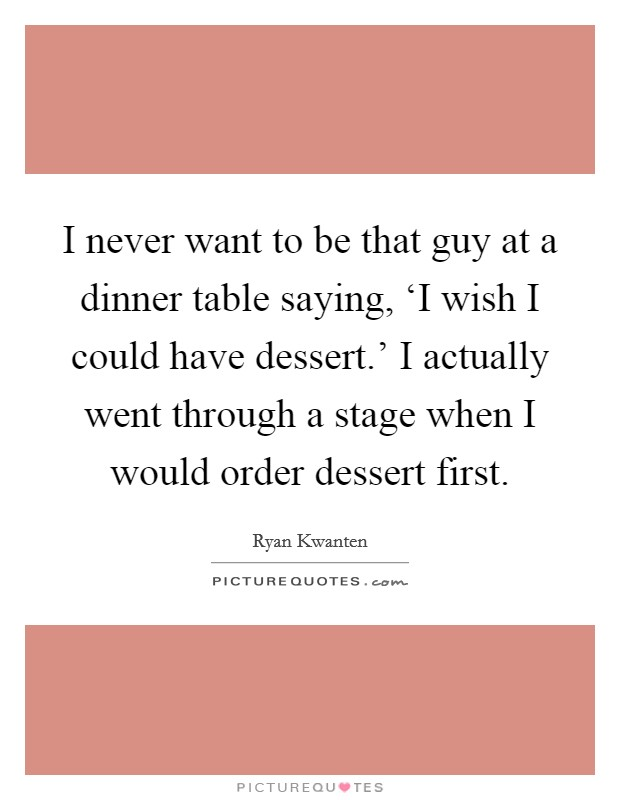 I never want to be that guy at a dinner table saying, 'I wish I could have dessert.' I actually went through a stage when I would order dessert first Picture Quote #1