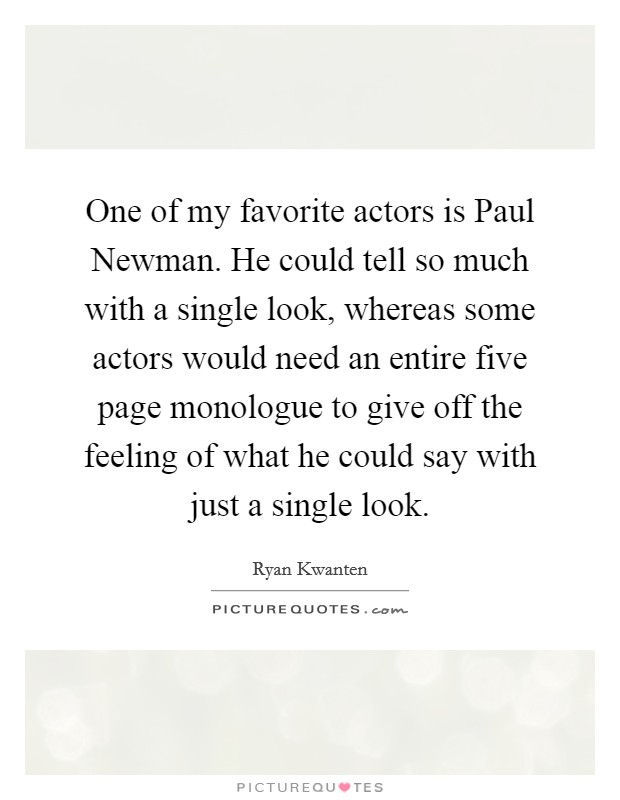 One of my favorite actors is Paul Newman. He could tell so much with a single look, whereas some actors would need an entire five page monologue to give off the feeling of what he could say with just a single look Picture Quote #1