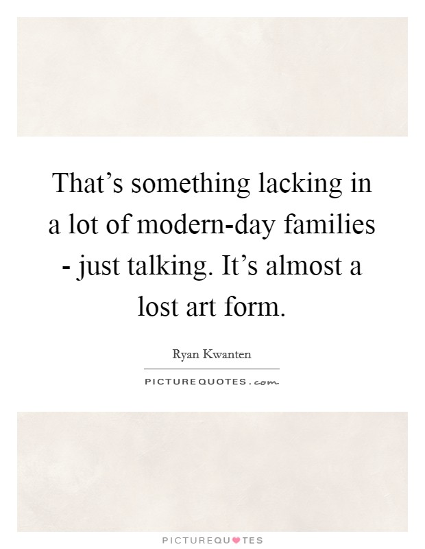 That's something lacking in a lot of modern-day families - just talking. It's almost a lost art form Picture Quote #1