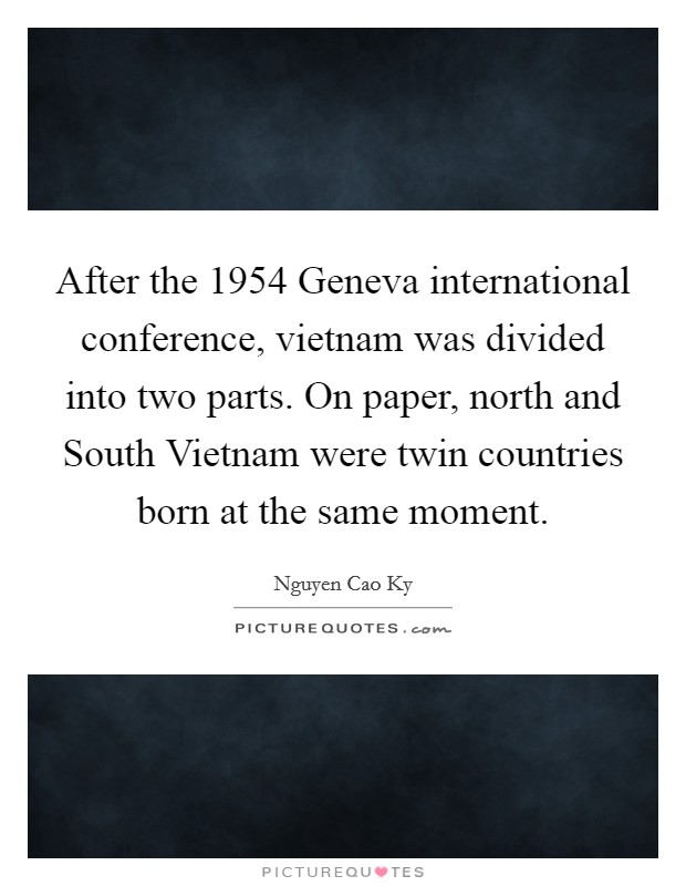 After the 1954 Geneva international conference, vietnam was divided into two parts. On paper, north and South Vietnam were twin countries born at the same moment Picture Quote #1