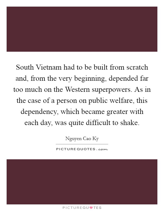 South Vietnam had to be built from scratch and, from the very beginning, depended far too much on the Western superpowers. As in the case of a person on public welfare, this dependency, which became greater with each day, was quite difficult to shake Picture Quote #1