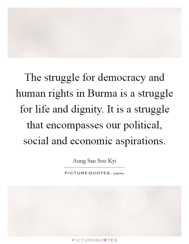 The struggle for democracy and human rights in Burma is a struggle for life and dignity. It is a struggle that encompasses our political, social and economic aspirations Picture Quote #1