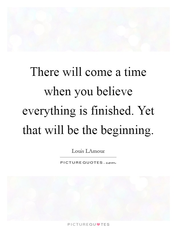 There will come a time when you believe everything is finished. Yet that will be the beginning Picture Quote #1