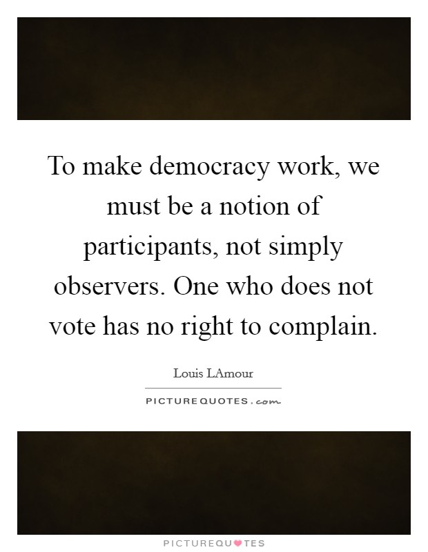 To make democracy work, we must be a notion of participants, not simply observers. One who does not vote has no right to complain Picture Quote #1