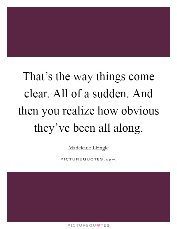That's the way things come clear. All of a sudden. And then you realize how obvious they've been all along Picture Quote #1