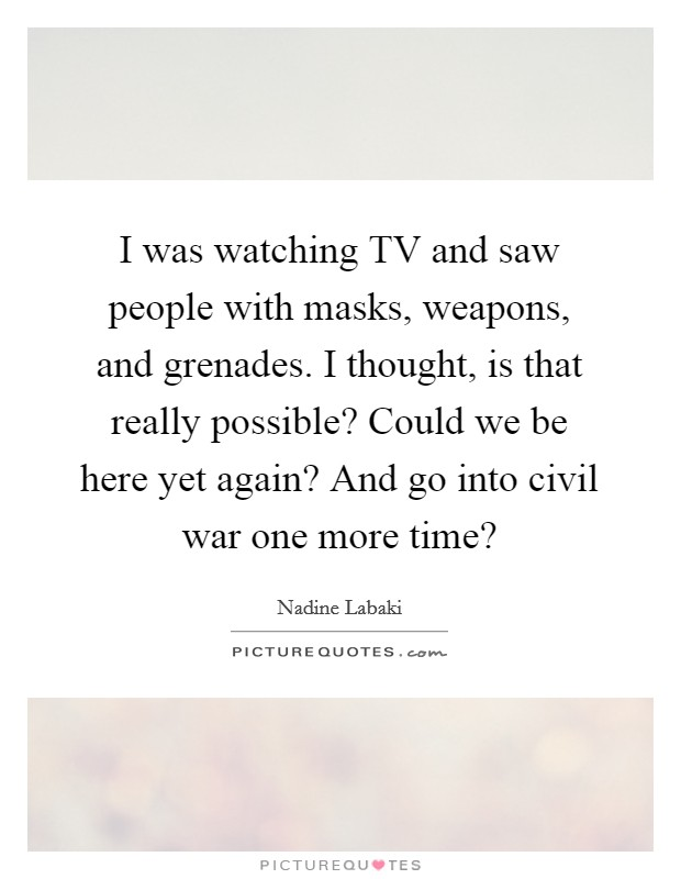 I was watching TV and saw people with masks, weapons, and grenades. I thought, is that really possible? Could we be here yet again? And go into civil war one more time? Picture Quote #1