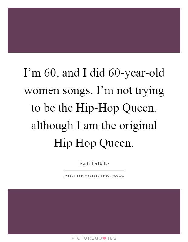I'm 60, and I did 60-year-old women songs. I'm not trying to be the Hip-Hop Queen, although I am the original Hip Hop Queen Picture Quote #1