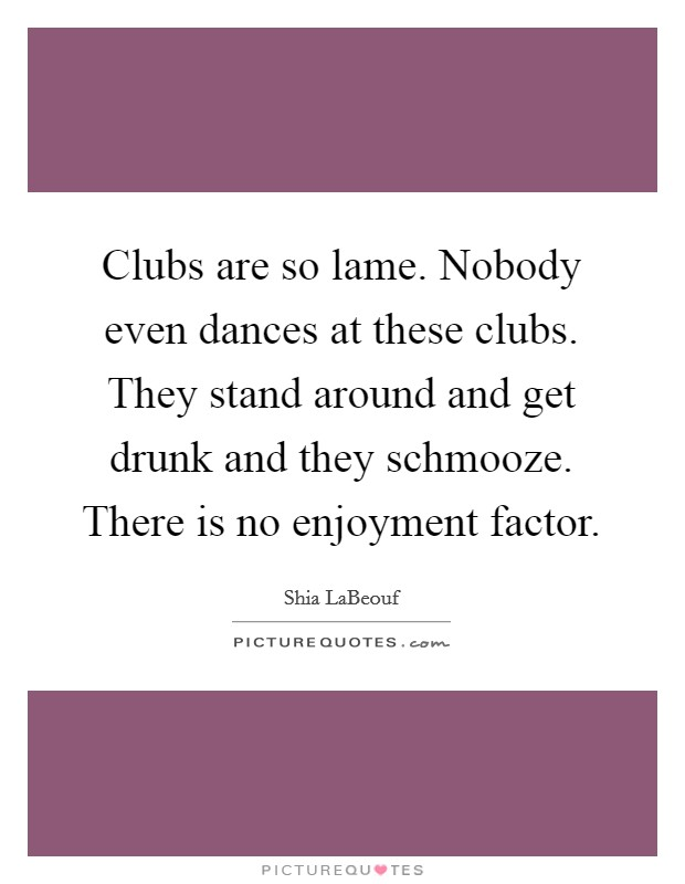 Clubs are so lame. Nobody even dances at these clubs. They stand around and get drunk and they schmooze. There is no enjoyment factor Picture Quote #1