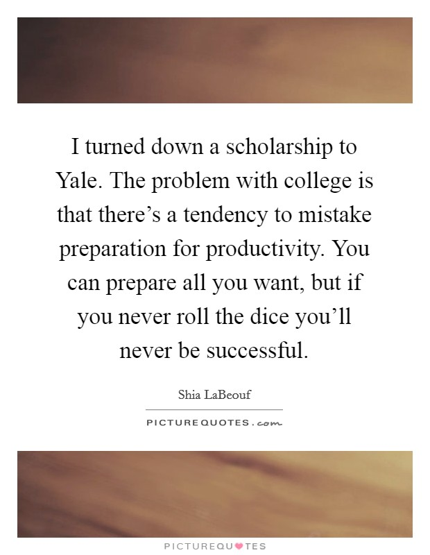 I turned down a scholarship to Yale. The problem with college is that there's a tendency to mistake preparation for productivity. You can prepare all you want, but if you never roll the dice you'll never be successful Picture Quote #1