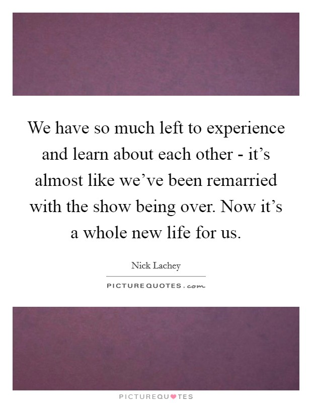 We have so much left to experience and learn about each other - it's almost like we've been remarried with the show being over. Now it's a whole new life for us Picture Quote #1