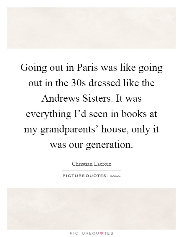 Going out in Paris was like going out in the  30s dressed like the Andrews Sisters. It was everything I'd seen in books at my grandparents' house, only it was our generation Picture Quote #1